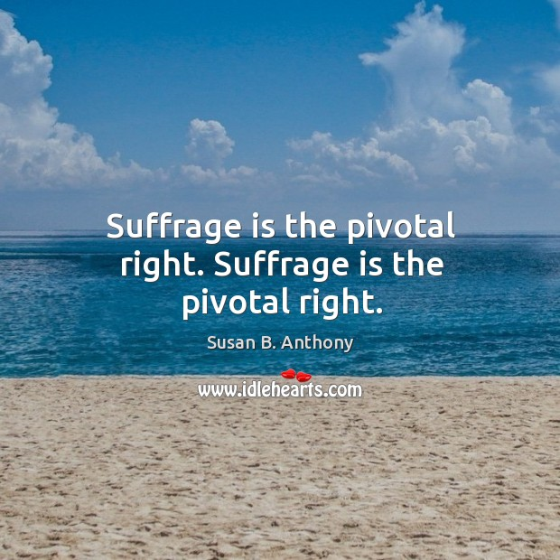 Suffrage is the pivotal right. Suffrage is the pivotal right. Image