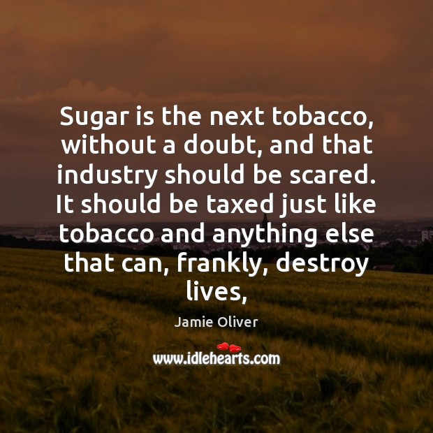 Sugar is the next tobacco, without a doubt, and that industry should Jamie Oliver Picture Quote