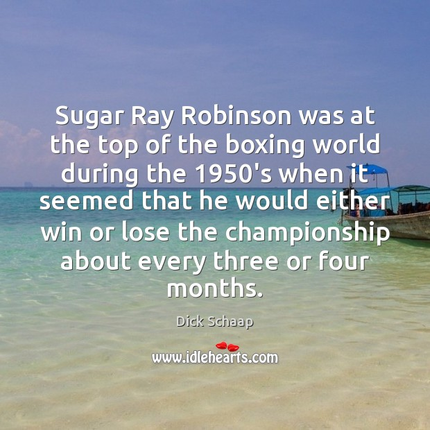Sugar Ray Robinson was at the top of the boxing world during Dick Schaap Picture Quote