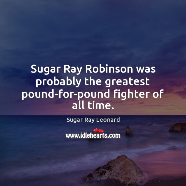 Image, Sugar Ray Robinson was probably the greatest pound-for-pound fighter of all time.