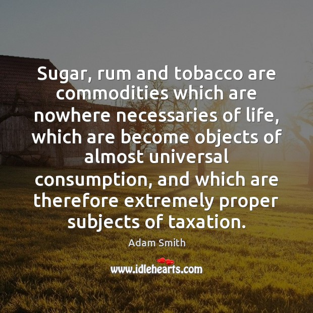 Sugar, rum and tobacco are commodities which are nowhere necessaries of life, Adam Smith Picture Quote