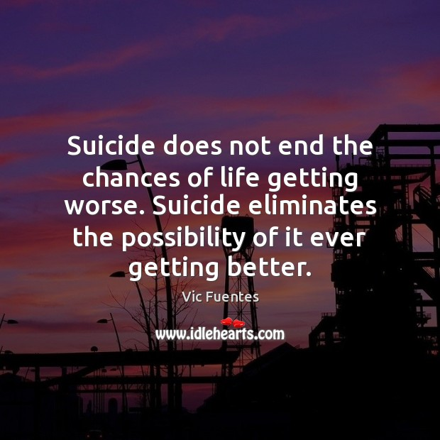 Suicide does not end the chances of life getting worse. Suicide eliminates Image