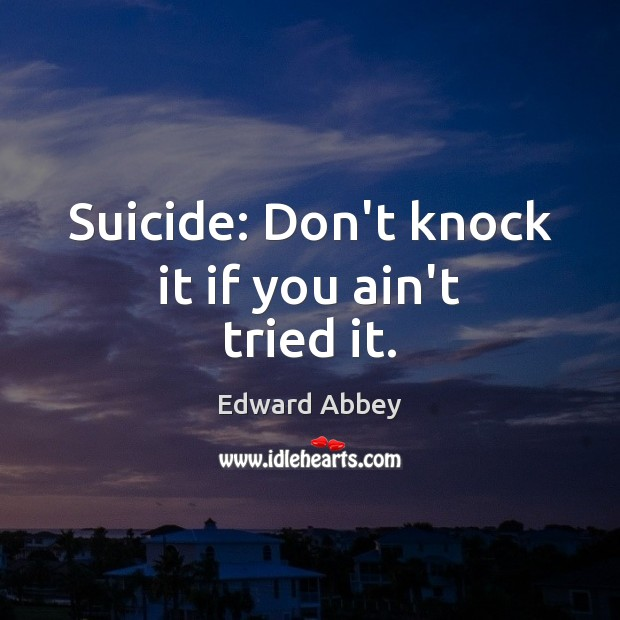 Suicide: Don't knock it if you ain't tried it. Edward Abbey Picture Quote