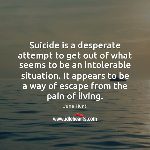 Suicide is a desperate attempt to get out of what seems to Image
