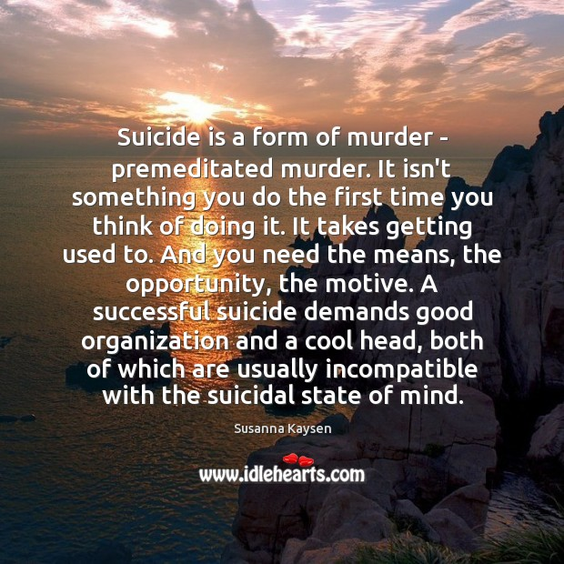 Suicide is a form of murder – premeditated murder. It isn't something Susanna Kaysen Picture Quote