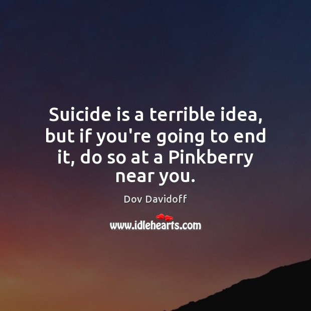 Image, Suicide is a terrible idea, but if you're going to end it, do so at a Pinkberry near you.