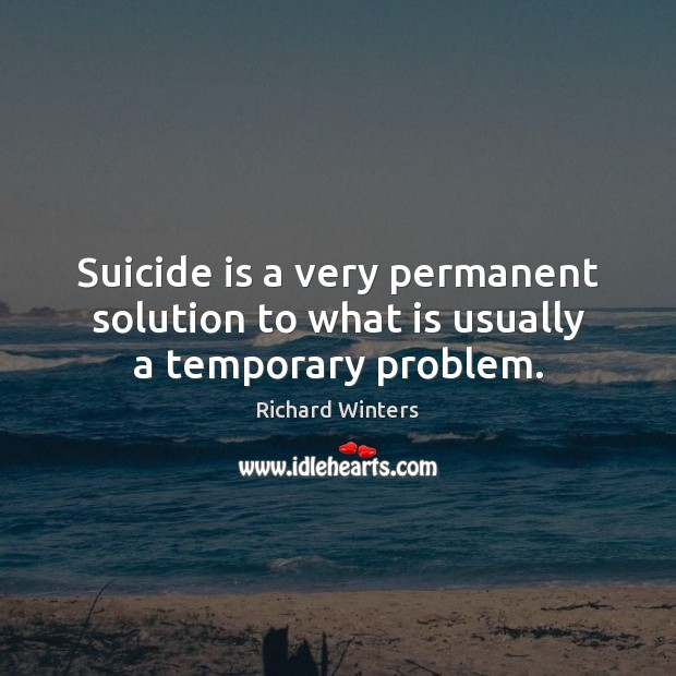 Suicide is a very permanent solution to what is usually a temporary problem. Image