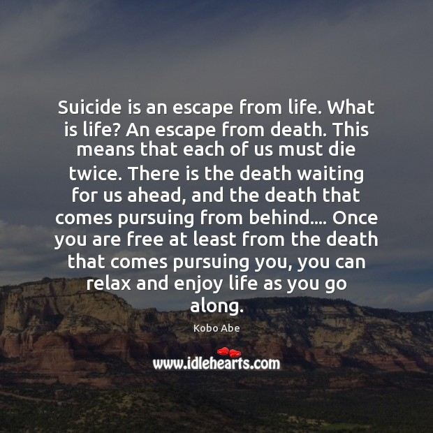 Suicide is an escape from life. What is life? An escape from Image