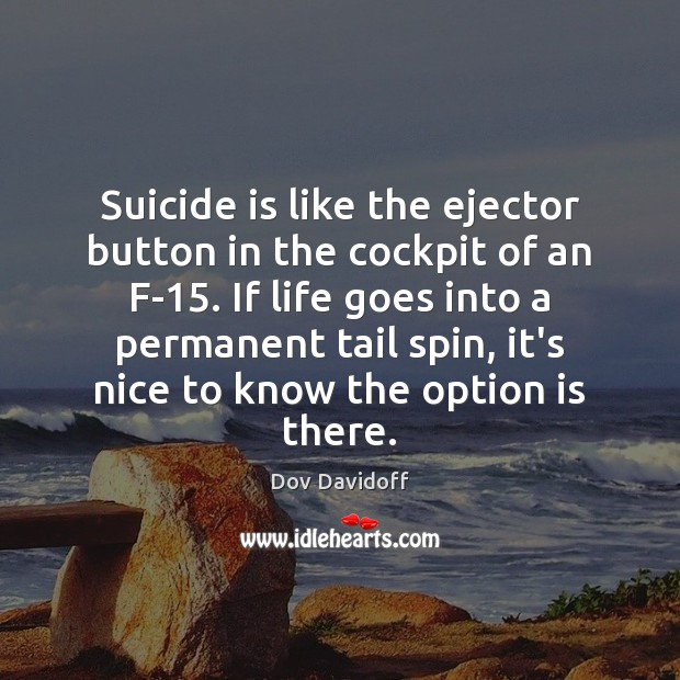 Suicide is like the ejector button in the cockpit of an F-15. Dov Davidoff Picture Quote