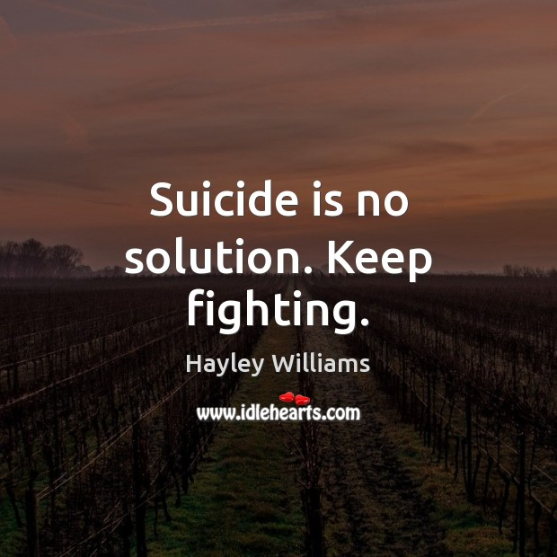 Suicide is no solution. Keep fighting. Hayley Williams Picture Quote