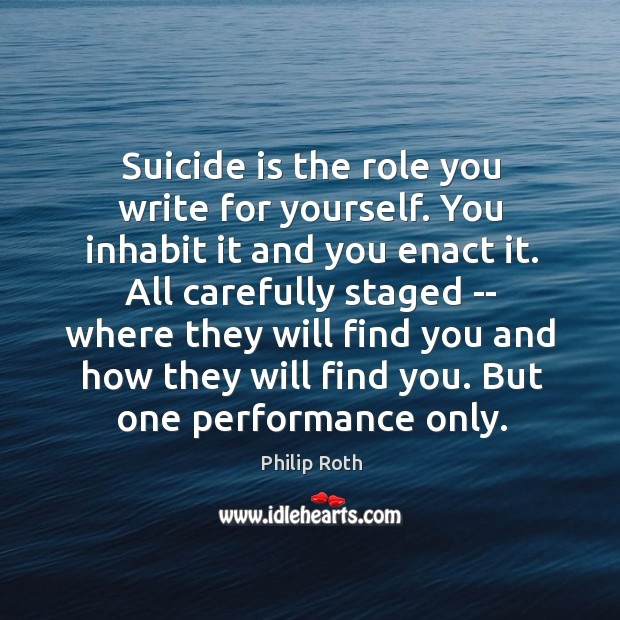 Image, Suicide is the role you write for yourself. You inhabit it and