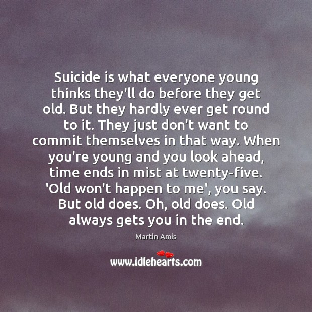 Image, Suicide is what everyone young thinks they'll do before they get old.