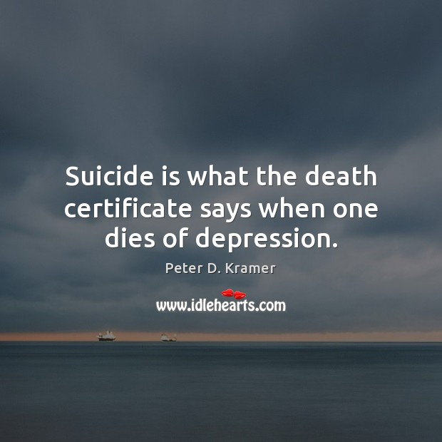 Suicide is what the death certificate says when one dies of depression. Image