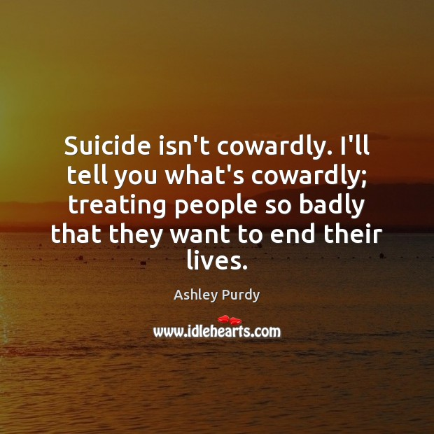 Image, Suicide isn't cowardly. I'll tell you what's cowardly; treating people so badly