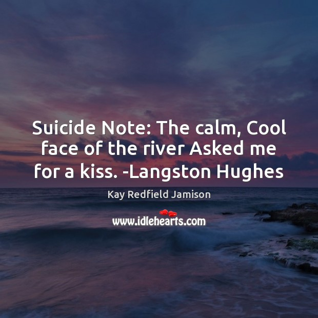 Image, Suicide Note: The calm, Cool face of the river Asked me for a kiss. -Langston Hughes