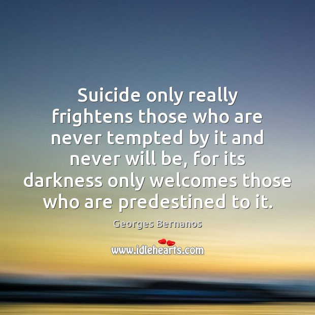 Suicide only really frightens those who are never tempted by it and Georges Bernanos Picture Quote