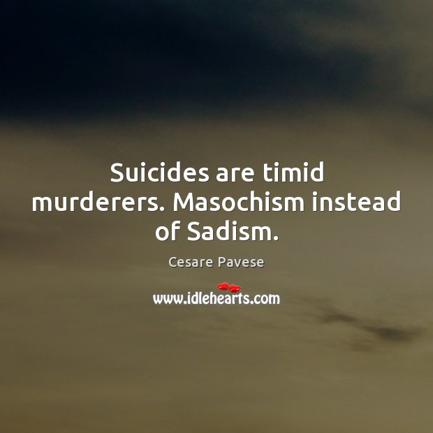 Suicides are timid murderers. Masochism instead of Sadism. Cesare Pavese Picture Quote