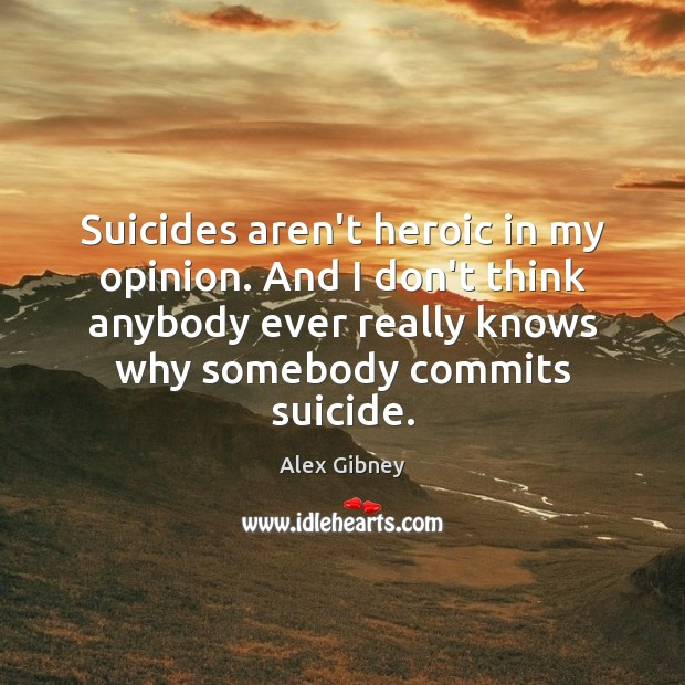 Image, Suicides aren't heroic in my opinion. And I don't think anybody ever