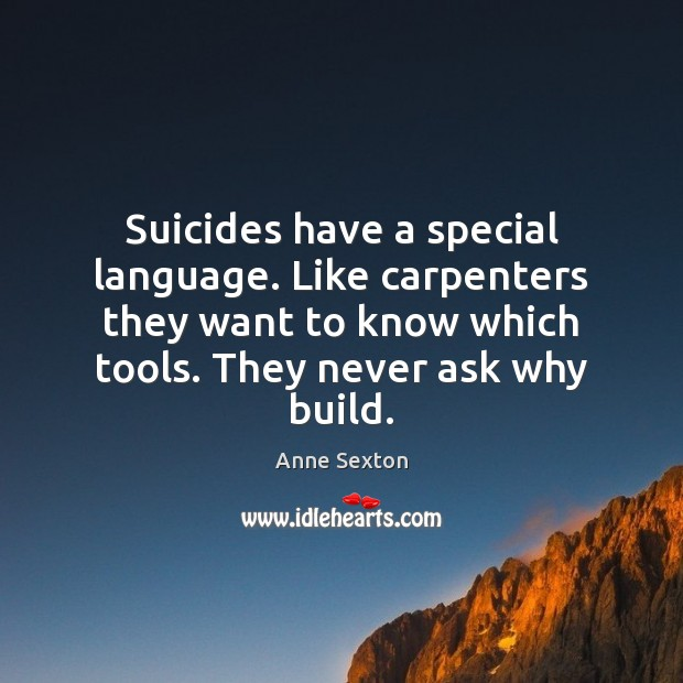 Suicides have a special language. Like carpenters they want to know which Anne Sexton Picture Quote