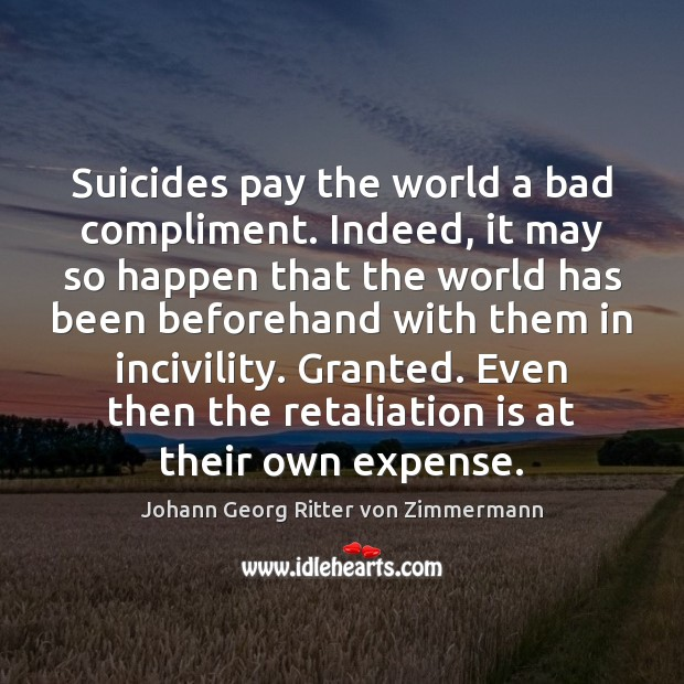 Suicides pay the world a bad compliment. Indeed, it may so happen Johann Georg Ritter von Zimmermann Picture Quote