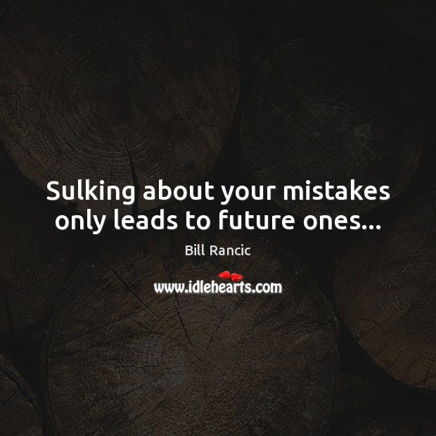 Image, Sulking about your mistakes only leads to future ones…
