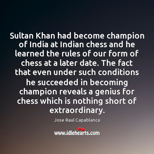 Sultan Khan had become champion of India at Indian chess and he Jose Raul Capablanca Picture Quote