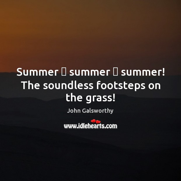Summer — summer — summer! The soundless footsteps on the grass! John Galsworthy Picture Quote