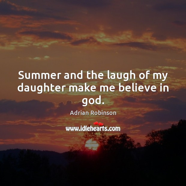 Summer and the laugh of my daughter make me believe in God. Adrian Robinson Picture Quote