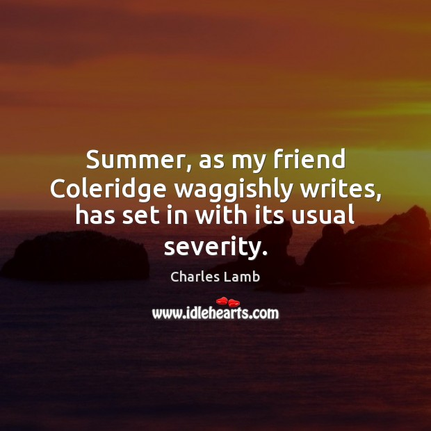 Summer, as my friend Coleridge waggishly writes, has set in with its usual severity. Charles Lamb Picture Quote