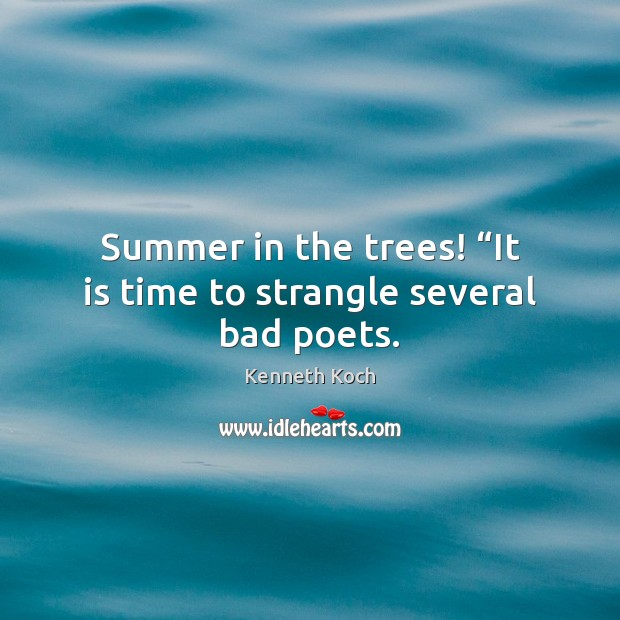 "Kenneth Koch Picture Quote image saying: Summer in the trees! ""It is time to strangle several bad poets."