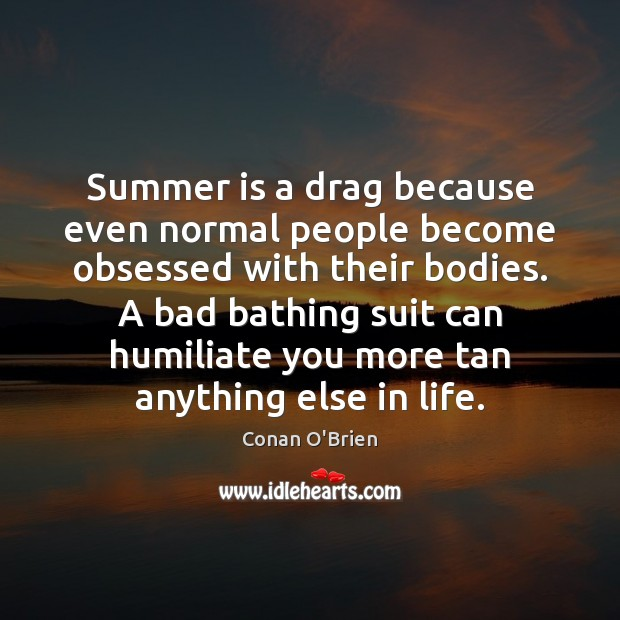 Summer is a drag because even normal people become obsessed with their Image
