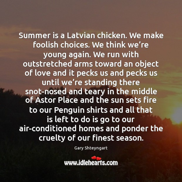 Summer is a Latvian chicken. We make foolish choices. We think we' Gary Shteyngart Picture Quote