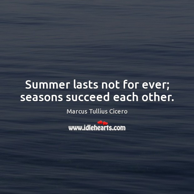 Summer lasts not for ever; seasons succeed each other. Image