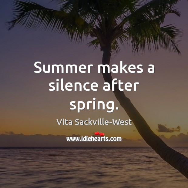 Summer makes a silence after spring. Vita Sackville-West Picture Quote