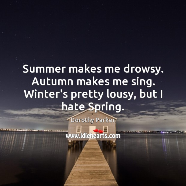 Summer makes me drowsy. Autumn makes me sing. Winter's pretty lousy, but I hate Spring. Image
