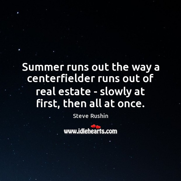 Summer runs out the way a centerfielder runs out of real estate Real Estate Quotes Image
