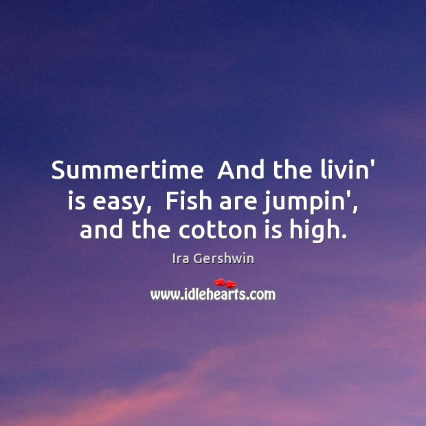 Summertime  And the livin' is easy,  Fish are jumpin', and the cotton is high. Image