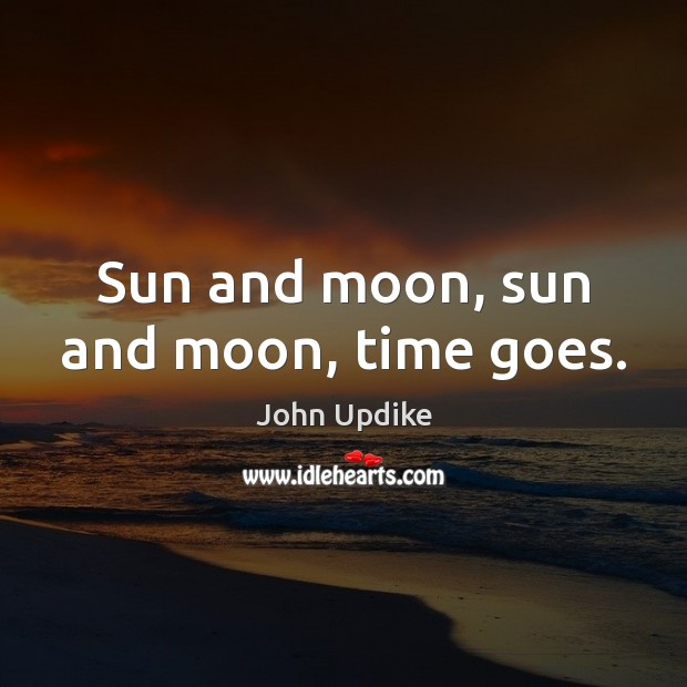 Sun and moon, sun and moon, time goes. John Updike Picture Quote