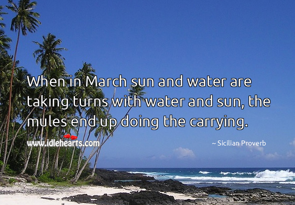 When in march sun and water are taking turns with water and sun, the mules end up doing the carrying. Sicilian Proverbs Image