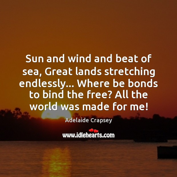 Image, Sun and wind and beat of sea, Great lands stretching endlessly… Where