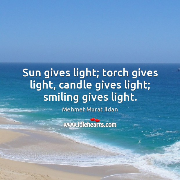 Image, Sun gives light; torch gives light, candle gives light; smiling gives light.