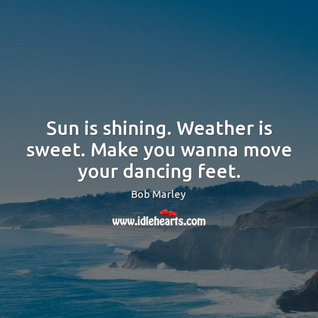 Sun is shining. Weather is sweet. Make you wanna move your dancing feet. Bob Marley Picture Quote