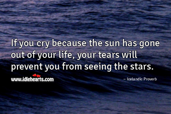 If you cry because the sun has gone out of your life, your tears will prevent you from seeing the stars. Icelandic Proverbs Image