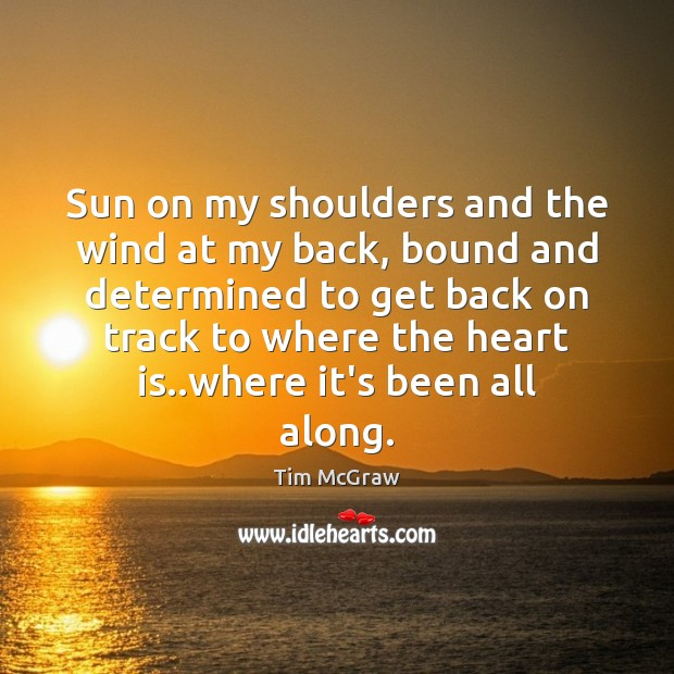 Sun on my shoulders and the wind at my back, bound and Tim McGraw Picture Quote