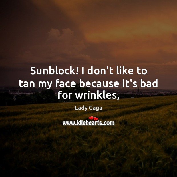 Sunblock! I don't like to tan my face because it's bad for wrinkles, Lady Gaga Picture Quote