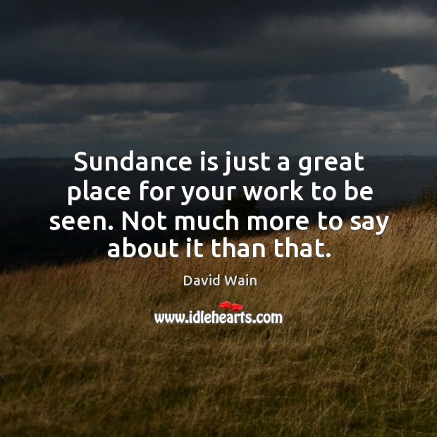 Sundance is just a great place for your work to be seen. Not much more to say about it than that. David Wain Picture Quote