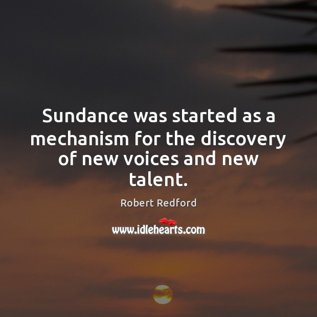Image, Sundance was started as a mechanism for the discovery of new voices and new talent.