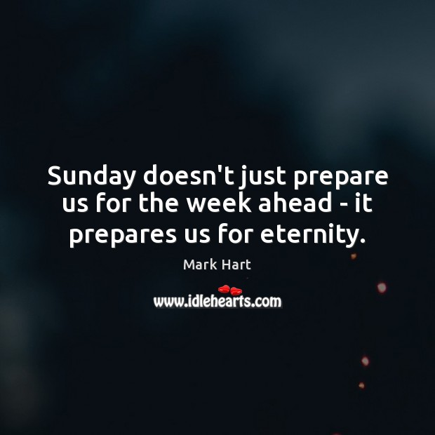 Image, Sunday doesn't just prepare us for the week ahead – it prepares us for eternity.