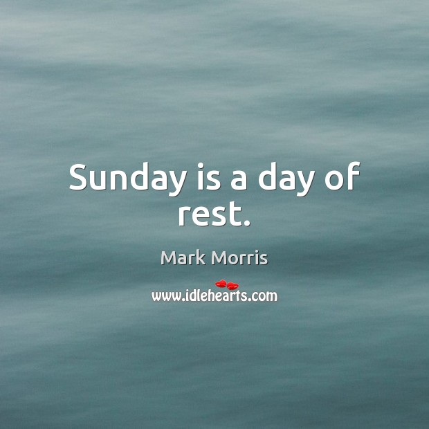 Sunday is a day of rest. Mark Morris Picture Quote