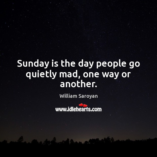 Sunday is the day people go quietly mad, one way or another. William Saroyan Picture Quote